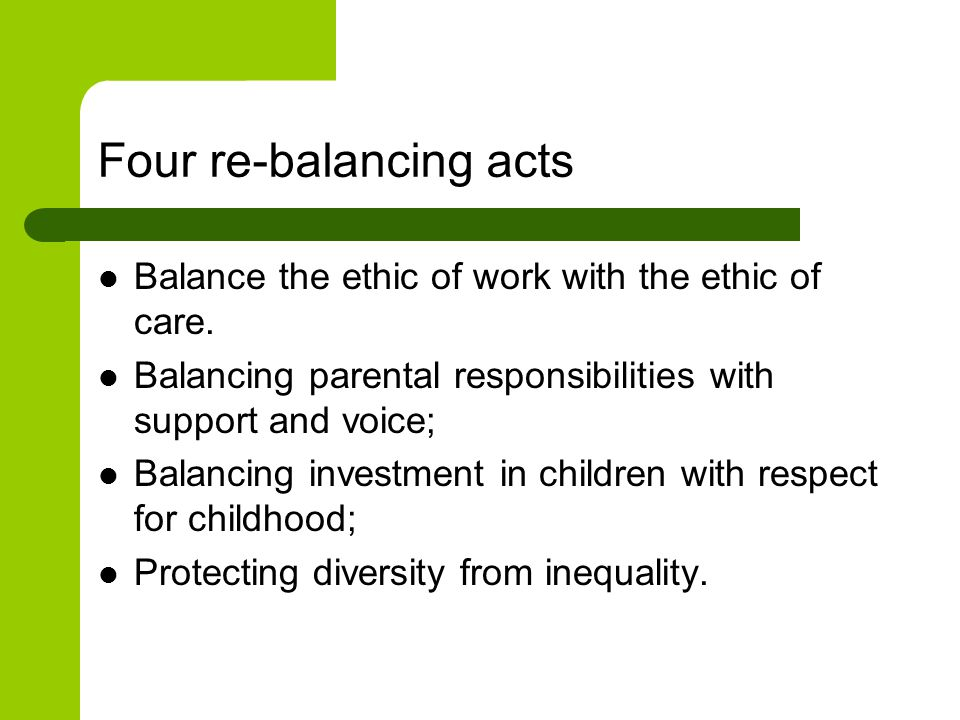 Four re-balancing acts Balance the ethic of work with the ethic of care.