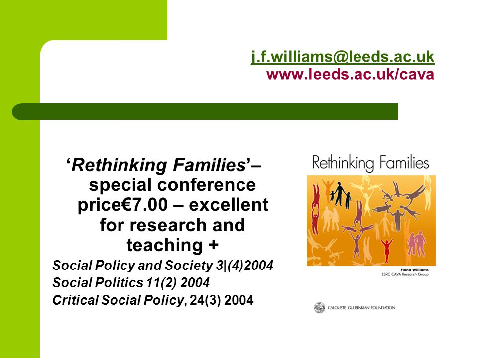 j.f.williams@leeds.ac.uk j.f.williams@leeds.ac.uk www.leeds.ac.uk/cava 'Rethinking Families'– special conference price€7.00 – excellent for research and teaching + Social Policy and Society 3|(4)2004 Social Politics 11(2) 2004 Critical Social Policy, 24(3) 2004