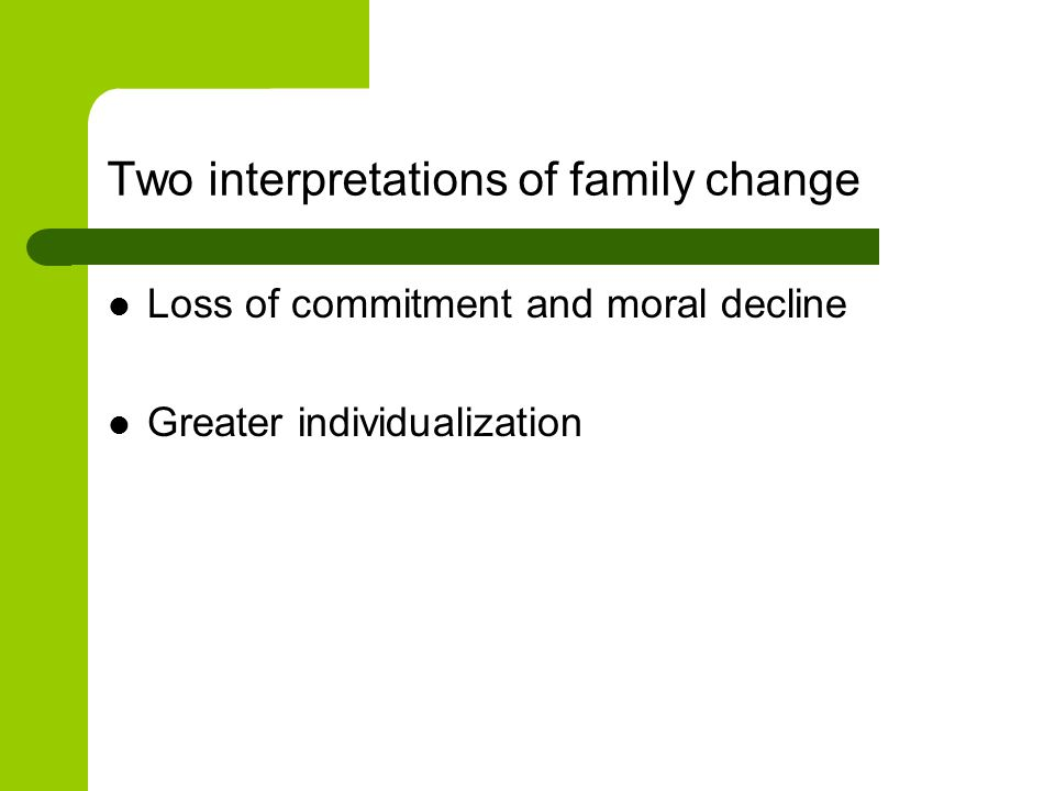 Two interpretations of family change Loss of commitment and moral decline Greater individualization