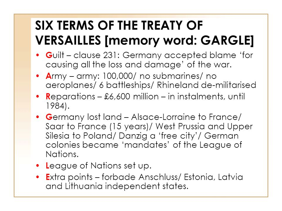 SIX TERMS OF THE TREATY OF VERSAILLES [memory word: GARGLE] G uilt – clause 231: Germany accepted blame 'for causing all the loss and damage' of the w