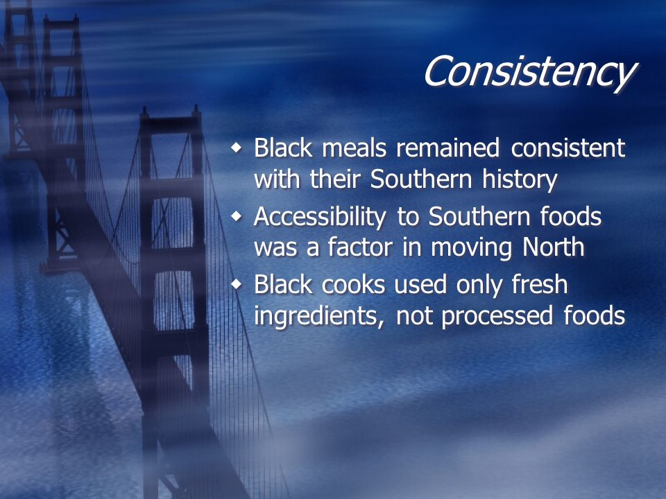 Consistency  Black meals remained consistent with their Southern history  Accessibility to Southern foods was a factor in moving North  Black cooks used only fresh ingredients, not processed foods  Black meals remained consistent with their Southern history  Accessibility to Southern foods was a factor in moving North  Black cooks used only fresh ingredients, not processed foods