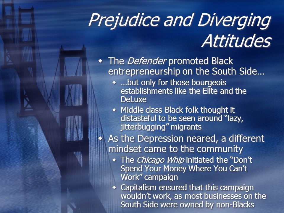 Prejudice and Diverging Attitudes  The Defender promoted Black entrepreneurship on the South Side…  …but only for those bourgeois establishments like the Elite and the DeLuxe  Middle class Black folk thought it distasteful to be seen around lazy, jitterbugging migrants  As the Depression neared, a different mindset came to the community  The Chicago Whip initiated the Don't Spend Your Money Where You Can't Work campaign  Capitalism ensured that this campaign wouldn't work, as most businesses on the South Side were owned by non-Blacks  The Defender promoted Black entrepreneurship on the South Side…  …but only for those bourgeois establishments like the Elite and the DeLuxe  Middle class Black folk thought it distasteful to be seen around lazy, jitterbugging migrants  As the Depression neared, a different mindset came to the community  The Chicago Whip initiated the Don't Spend Your Money Where You Can't Work campaign  Capitalism ensured that this campaign wouldn't work, as most businesses on the South Side were owned by non-Blacks