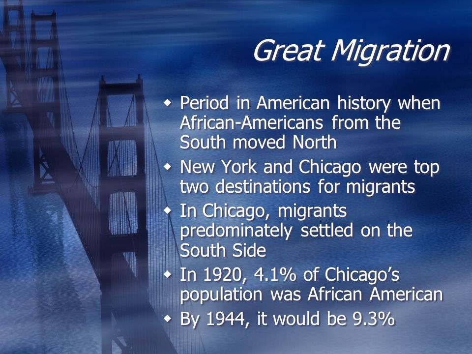 Great Migration  Period in American history when African-Americans from the South moved North  New York and Chicago were top two destinations for migrants  In Chicago, migrants predominately settled on the South Side  In 1920, 4.1% of Chicago's population was African American  By 1944, it would be 9.3%  Period in American history when African-Americans from the South moved North  New York and Chicago were top two destinations for migrants  In Chicago, migrants predominately settled on the South Side  In 1920, 4.1% of Chicago's population was African American  By 1944, it would be 9.3%