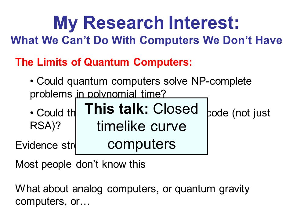 My Research Interest: What We Can't Do With Computers We Don't Have The Limits of Quantum Computers: Could quantum computers solve NP-complete problems in polynomial time.