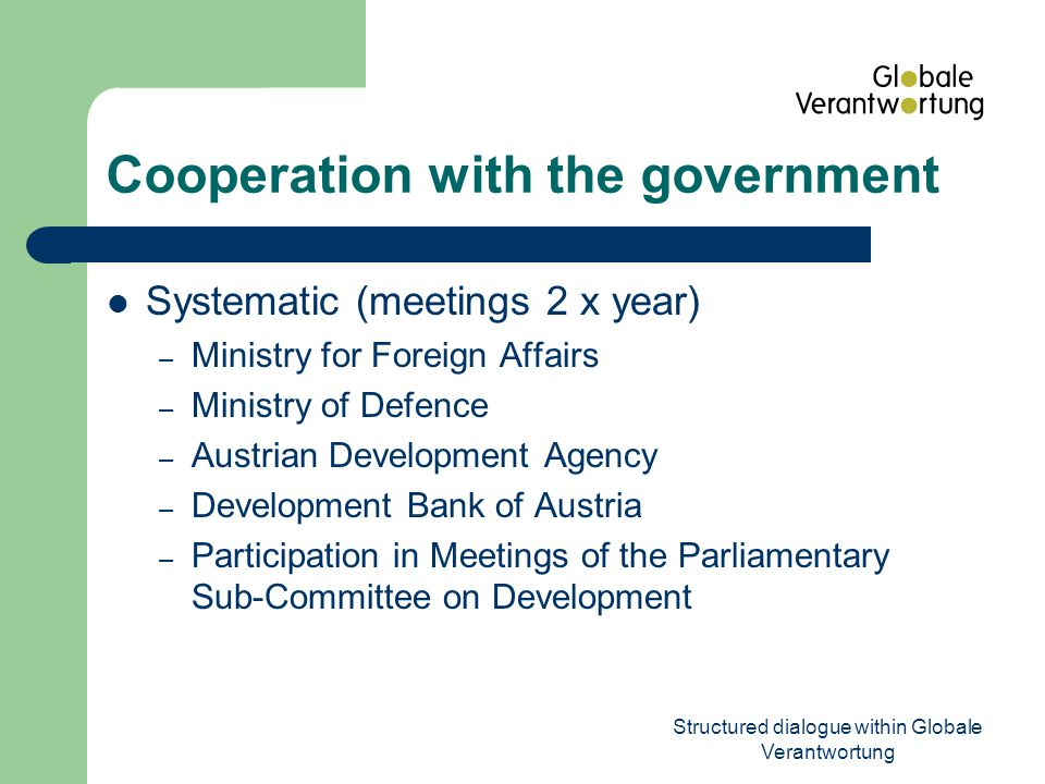 Structured dialogue within Globale Verantwortung Cooperation with the government Non-systematic – Federal Ministry of Agriculture, Forestry, Environment and Water Management – Federal Ministry of Finance – Other ministries, and the Parliament related to the issues at stake
