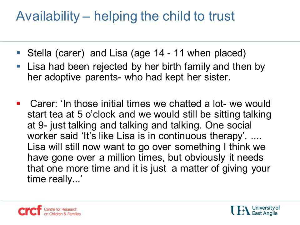 Availability – helping the child to trust  Stella (carer) and Lisa (age 14 - 11 when placed)  Lisa had been rejected by her birth family and then by