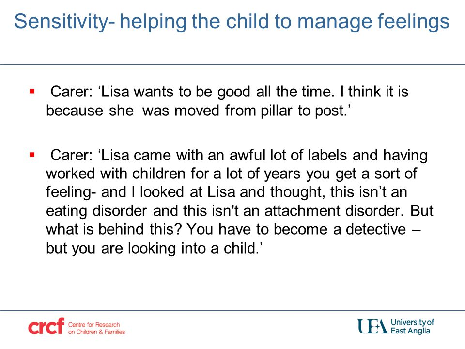 Sensitivity- helping the child to manage feelings  Carer: 'Lisa wants to be good all the time. I think it is because she was moved from pillar to pos
