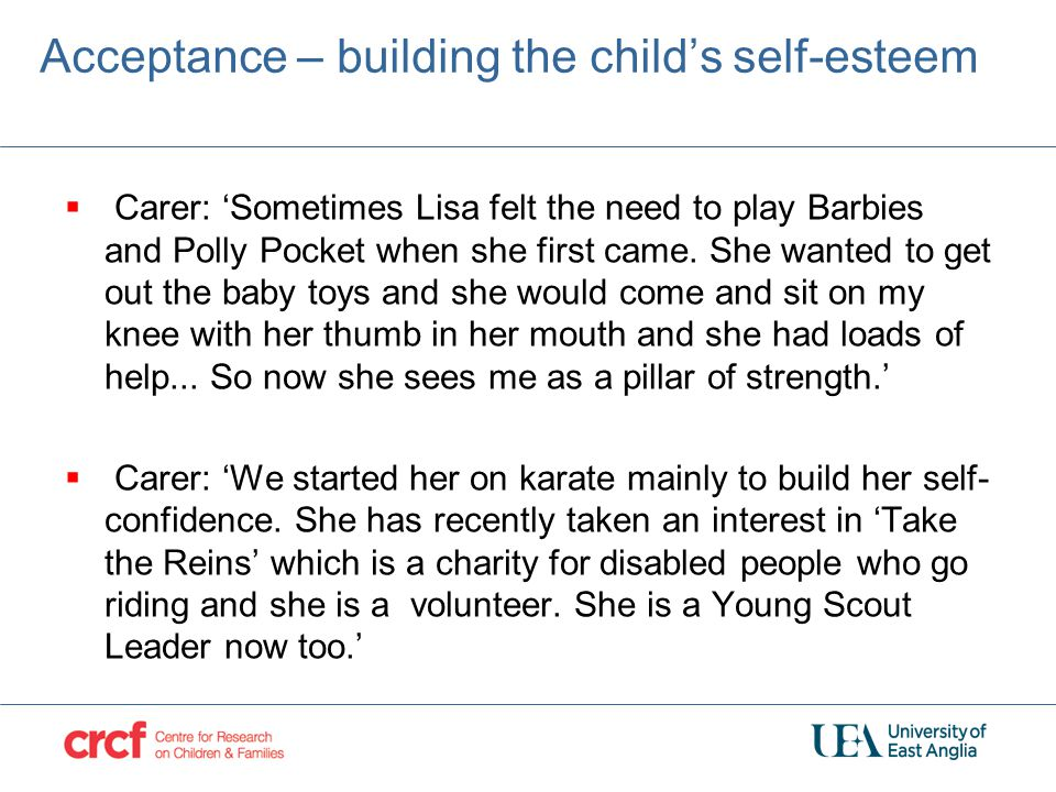 Acceptance – building the child's self-esteem  Carer: 'Sometimes Lisa felt the need to play Barbies and Polly Pocket when she first came. She wanted