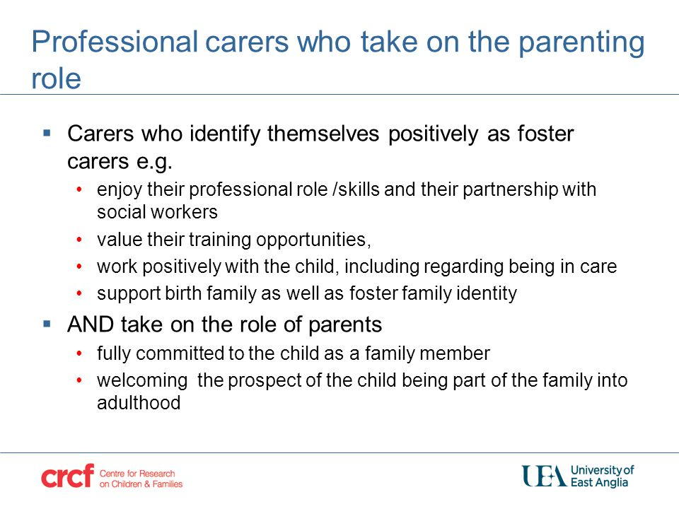 Professional carers who take on the parenting role  Carers who identify themselves positively as foster carers e.g. enjoy their professional role /sk