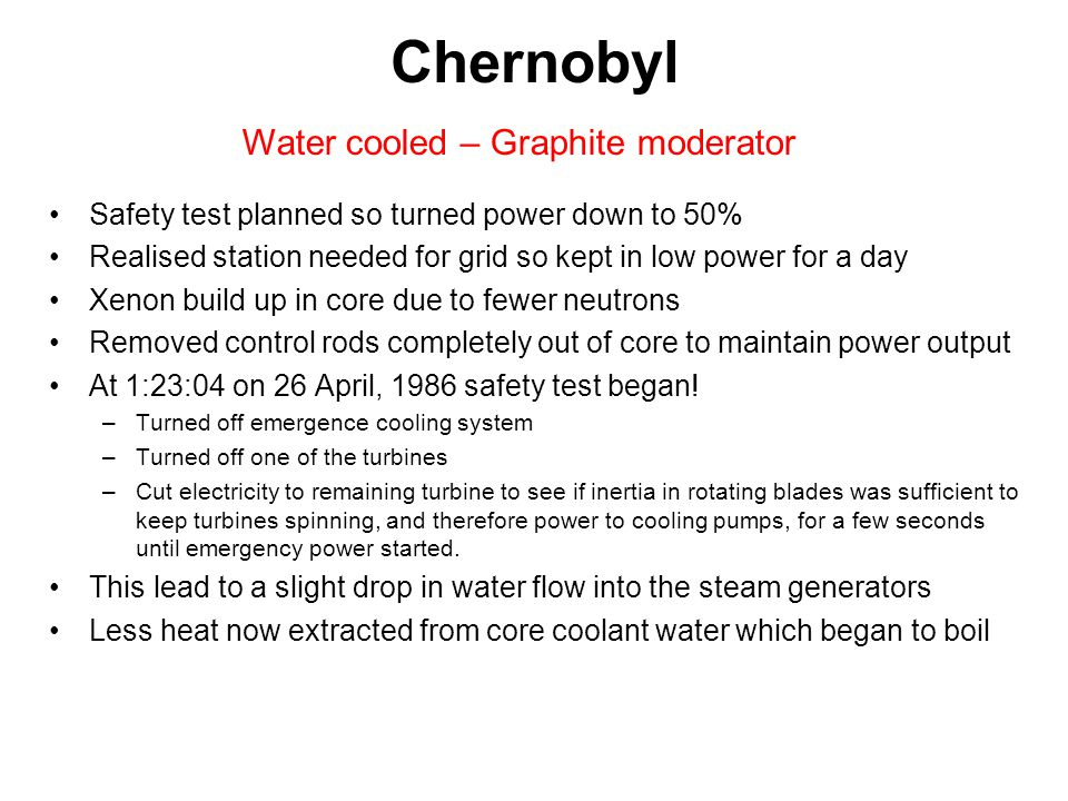 Positive Void Coefficient Water was coolant in Chernobyl Water also absorbs neutrons and so slows reaction Water can act as a moderator but moderation dominated by graphite in Chernobyl When bubbles form fewer neutrons absorbed therefore reaction rate increased More heat more bubbles – this feedback called a positive void coefficient Not true for AGR/PWR - physics prevents Chernobyl accident in AGR/PWR!