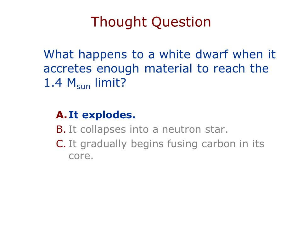 Thought Question What happens to a white dwarf when it accretes enough material to reach the 1.4 M sun limit.