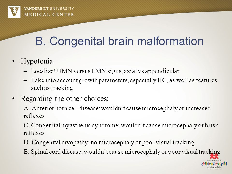 B. Congenital brain malformation Hypotonia –Localize! UMN versus LMN signs, axial vs appendicular –Take into account growth parameters, especially HC,
