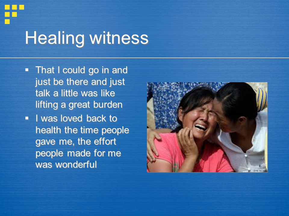 Healing witness  That I could go in and just be there and just talk a little was like lifting a great burden  I was loved back to health the time people gave me, the effort people made for me was wonderful  That I could go in and just be there and just talk a little was like lifting a great burden  I was loved back to health the time people gave me, the effort people made for me was wonderful
