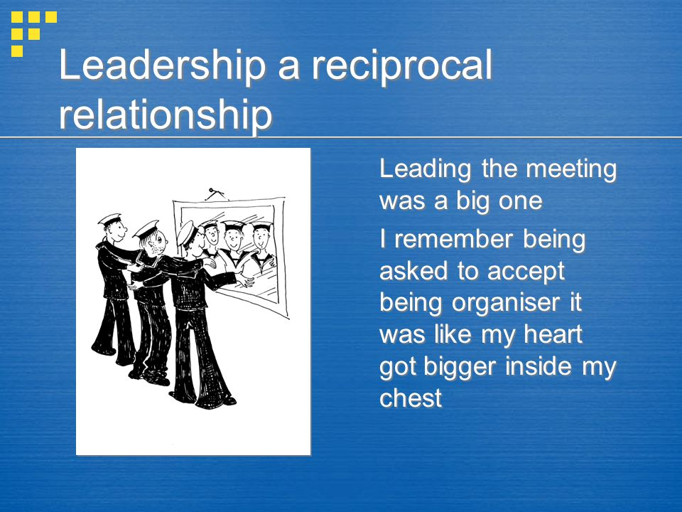 Leadership a reciprocal relationship Leading the meeting was a big one I remember being asked to accept being organiser it was like my heart got bigger inside my chest