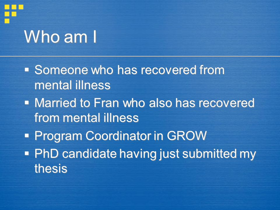 Who am I  Someone who has recovered from mental illness  Married to Fran who also has recovered from mental illness  Program Coordinator in GROW  PhD candidate having just submitted my thesis  Someone who has recovered from mental illness  Married to Fran who also has recovered from mental illness  Program Coordinator in GROW  PhD candidate having just submitted my thesis