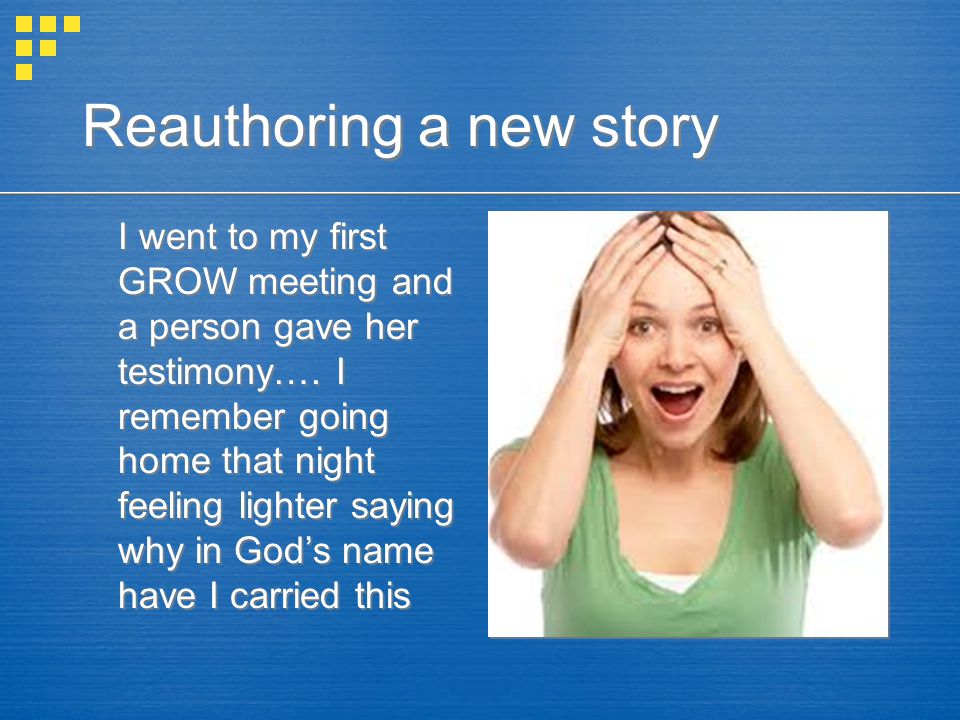 Reauthoring a new story I went to my first GROW meeting and a person gave her testimony….
