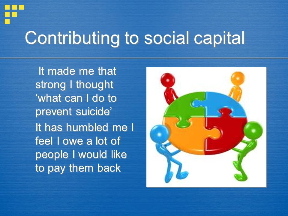 Contributing to social capital It made me that strong I thought 'what can I do to prevent suicide' It has humbled me I feel I owe a lot of people I would like to pay them back It made me that strong I thought 'what can I do to prevent suicide' It has humbled me I feel I owe a lot of people I would like to pay them back