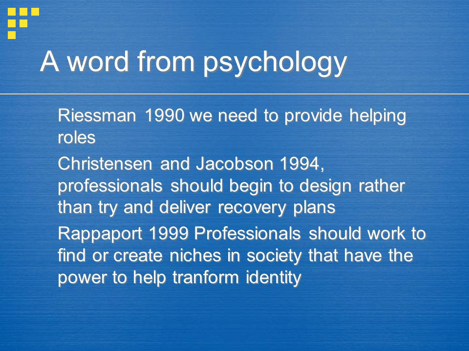 A word from psychology Riessman 1990 we need to provide helping roles Christensen and Jacobson 1994, professionals should begin to design rather than try and deliver recovery plans Rappaport 1999 Professionals should work to find or create niches in society that have the power to help tranform identity Riessman 1990 we need to provide helping roles Christensen and Jacobson 1994, professionals should begin to design rather than try and deliver recovery plans Rappaport 1999 Professionals should work to find or create niches in society that have the power to help tranform identity