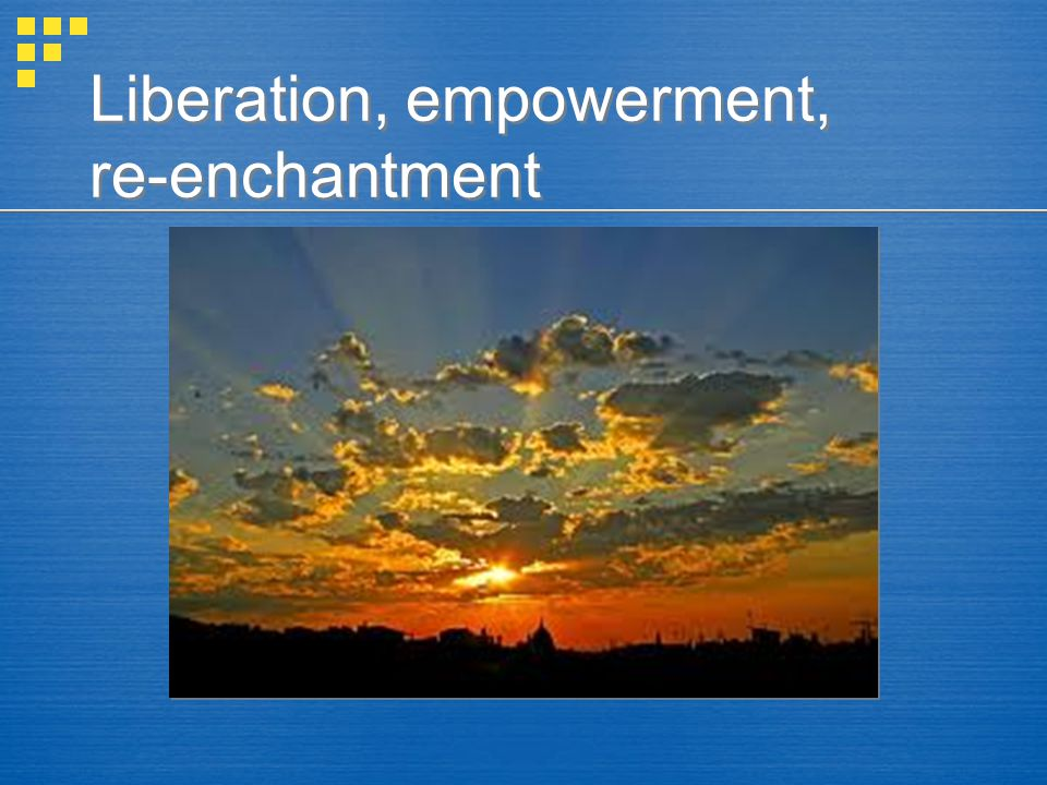 Liberation, empowerment, re-enchantment