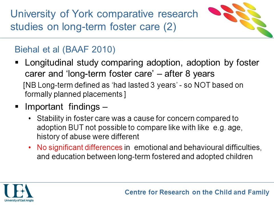 Centre for Research on the Child and Family University of York comparative research studies on long-term foster care (2) Biehal et al (BAAF 2010)  Lo