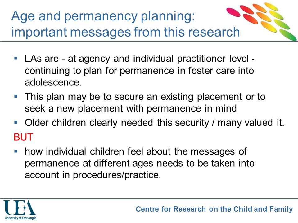 Centre for Research on the Child and Family Age and permanency planning: important messages from this research  LAs are - at agency and individual pr