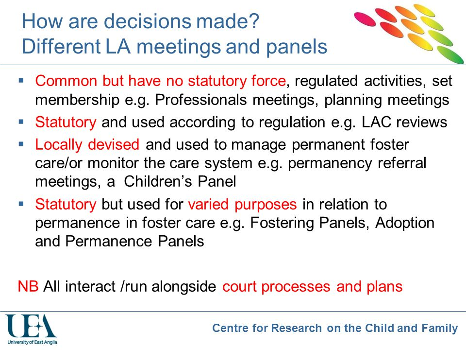 Centre for Research on the Child and Family How are decisions made? Different LA meetings and panels  Common but have no statutory force, regulated a