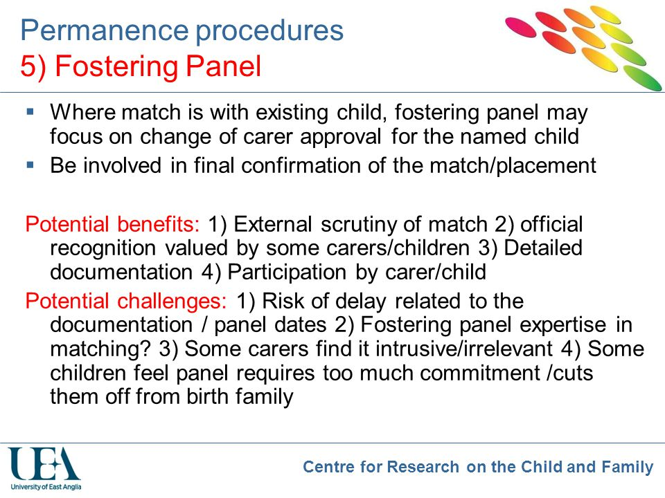 Centre for Research on the Child and Family Permanence procedures 5) Fostering Panel  Where match is with existing child, fostering panel may focus o