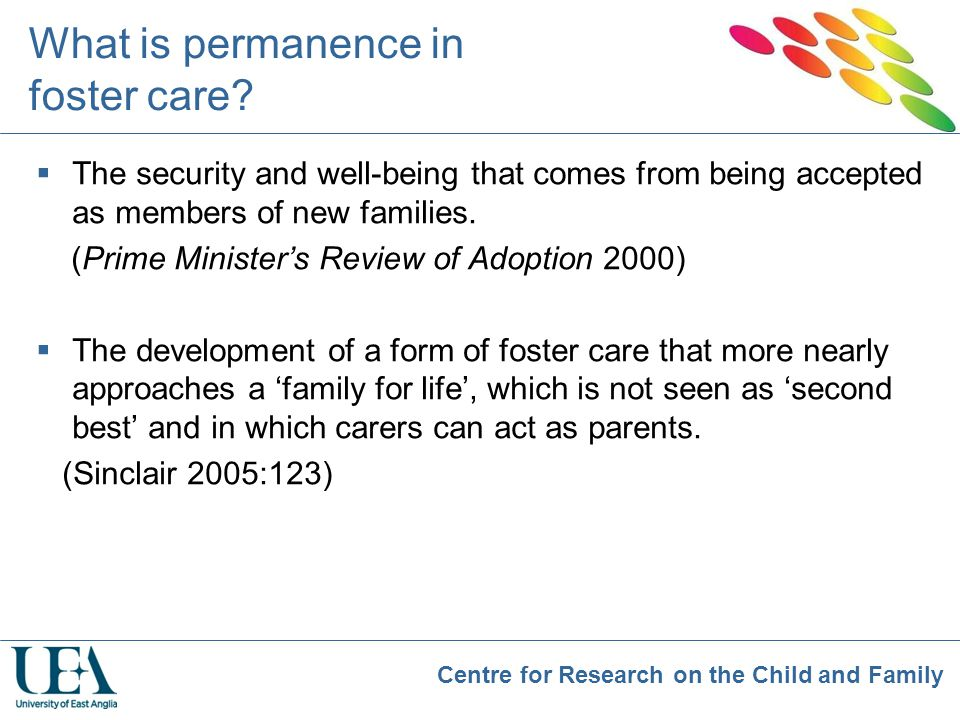 Centre for Research on the Child and Family What is permanence in foster care?  The security and well-being that comes from being accepted as members