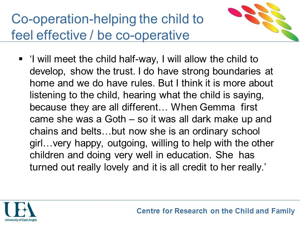 Centre for Research on the Child and Family Co-operation-helping the child to feel effective / be co-operative  'I will meet the child half-way, I wi