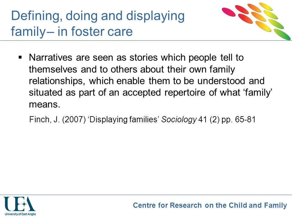 Centre for Research on the Child and Family Defining, doing and displaying family – in foster care  Narratives are seen as stories which people tell