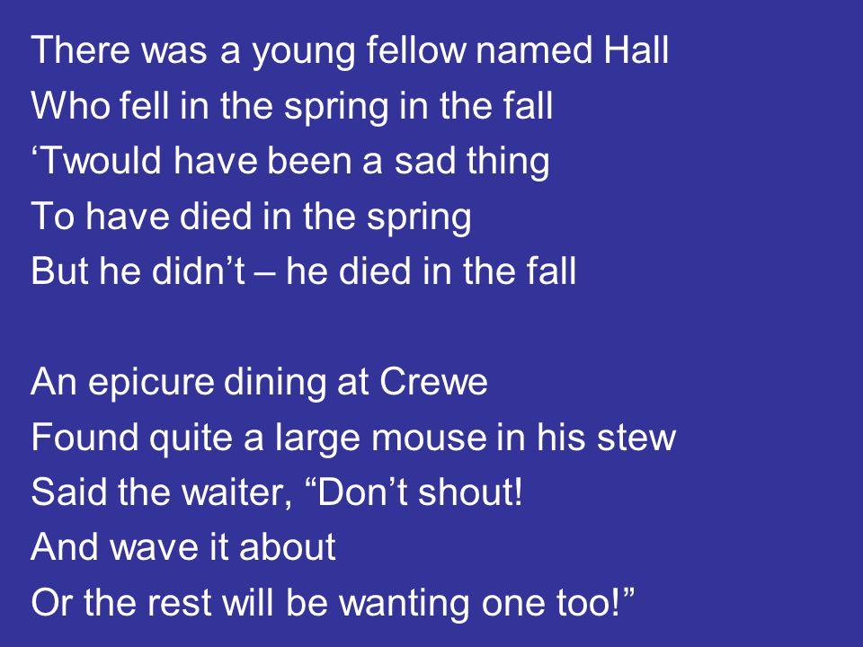 There was a young fellow named Hall Who fell in the spring in the fall 'Twould have been a sad thing To have died in the spring But he didn't – he die