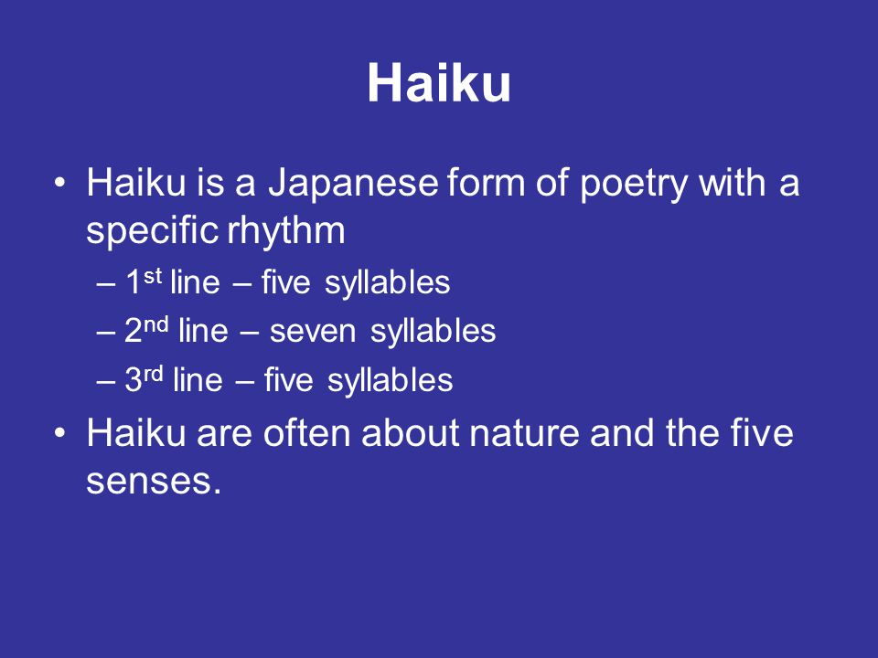 Haiku Haiku is a Japanese form of poetry with a specific rhythm –1 st line – five syllables –2 nd line – seven syllables –3 rd line – five syllables H