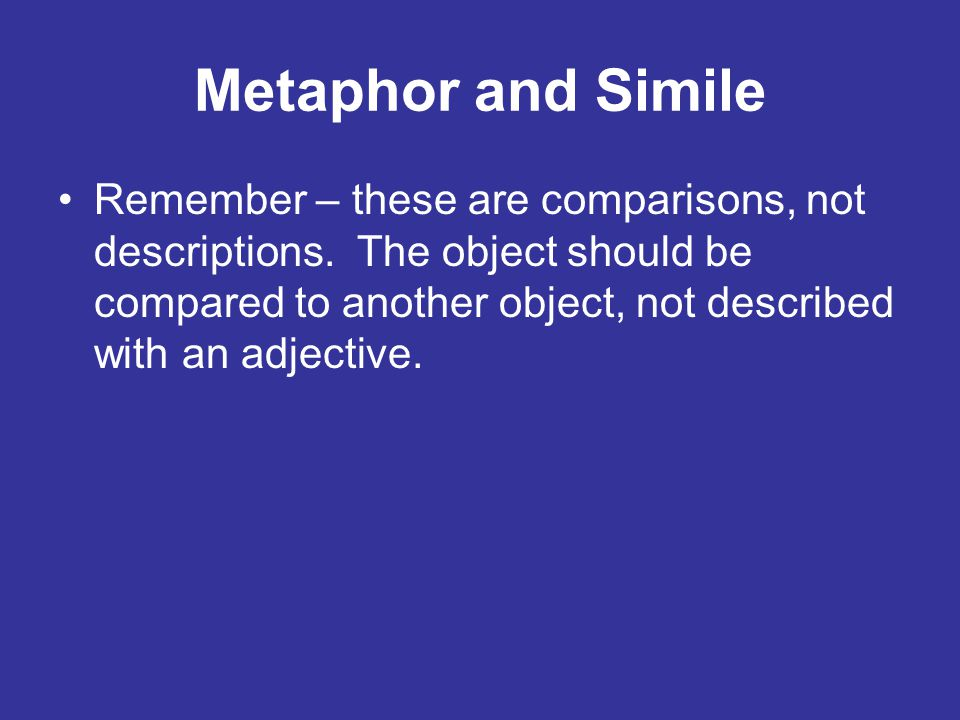Metaphor and Simile Remember – these are comparisons, not descriptions. The object should be compared to another object, not described with an adjecti