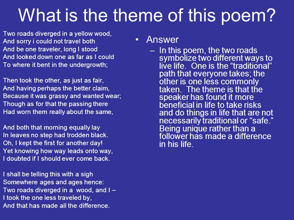 What is the theme of this poem? Two roads diverged in a yellow wood, And sorry i could not travel both And be one traveler, long I stood And looked do