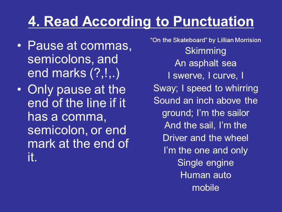 4. Read According to Punctuation Pause at commas, semicolons, and end marks (?,!,.) Only pause at the end of the line if it has a comma, semicolon, or