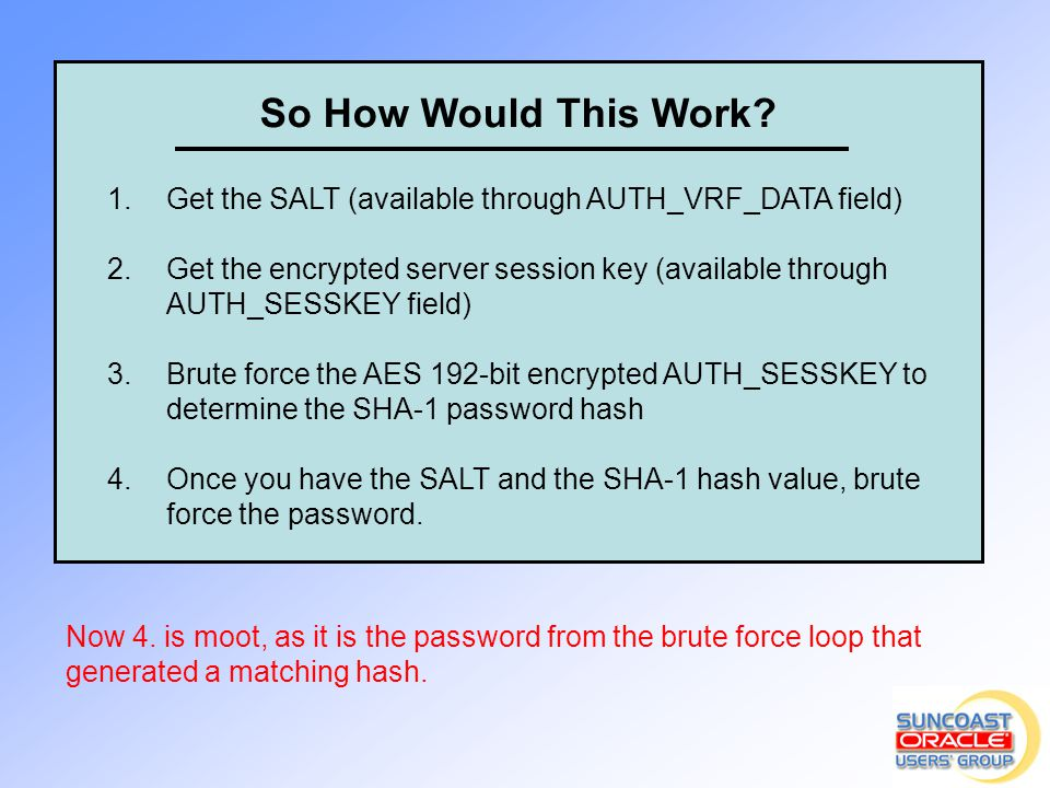 So How Would This Work? 1.Get the SALT (available through AUTH_VRF_DATA field) 2.Get the encrypted server session key (available through AUTH_SESSKEY