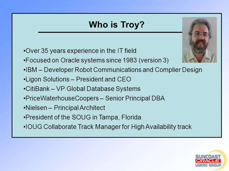 Who is Troy? Over 35 years experience in the IT field Focused on Oracle systems since 1983 (version 3) IBM – Developer Robot Communications and Compli
