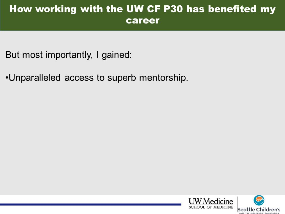 How working with the UW CF P30 has benefited my career But most importantly, I gained: Unparalleled access to superb mentorship.