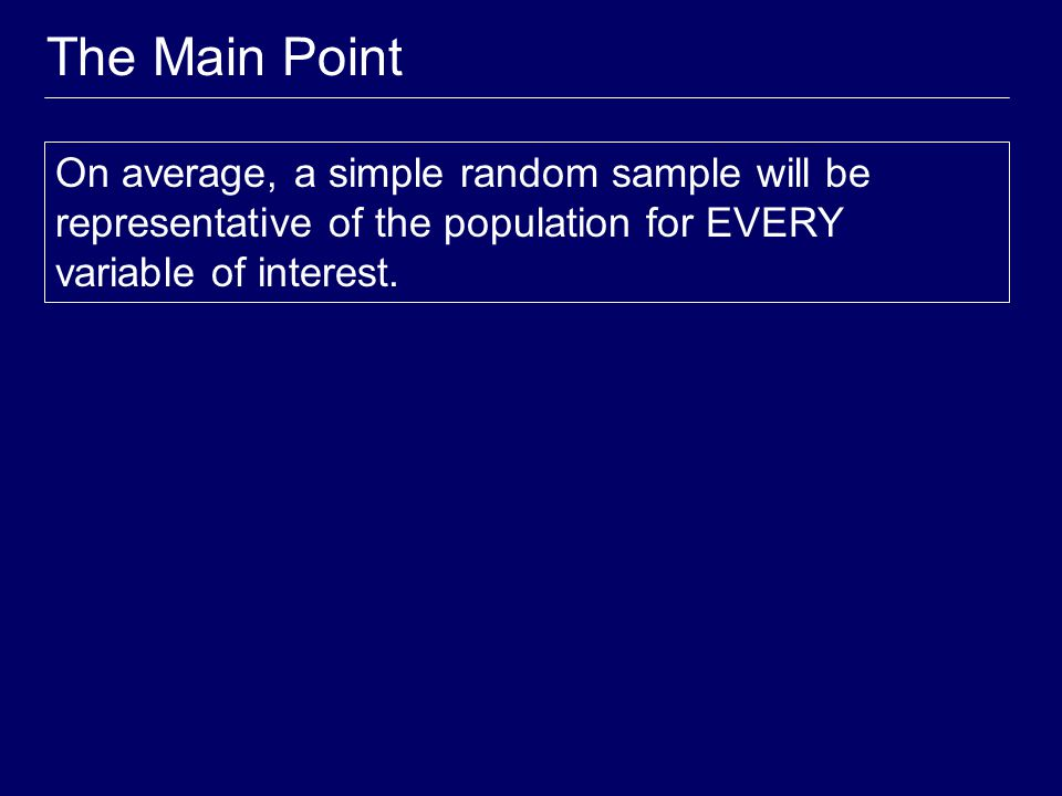 Simple Random Sample (SRS) simple random sample of size n – consists of n individuals from the population chosen in such a way that every set of n individuals has an equal chance to be the sample actually selected The easiest way to think about this is to place names in a hat (the population) and draw out a handful (the sample).