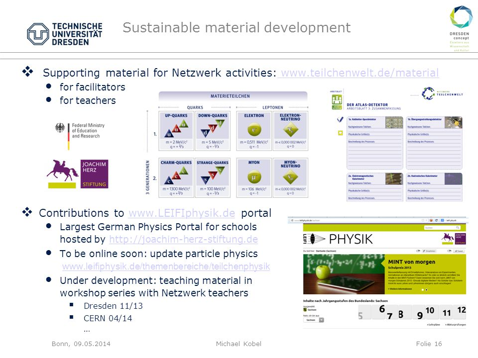 Sustainable material development Bonn, 09.05.2014Michael KobelFolie 16  Supporting material for Netzwerk activities: www.teilchenwelt.de/material www.teilchenwelt.de/material for facilitators for teachers  Contributions to www.LEIFIphysik.de portalwww.LEIFIphysik.de Largest German Physics Portal for schools hosted by http://joachim-herz-stiftung.dehttp://joachim-herz-stiftung.de To be online soon: update particle physics www.leifiphysik.de/themenbereiche/teilchenphysikwww.leifiphysik.de/themenbereiche/teilchenphysik Under development: teaching material in workshop series with Netzwerk teachers  Dresden 11/13  CERN 04/14 …