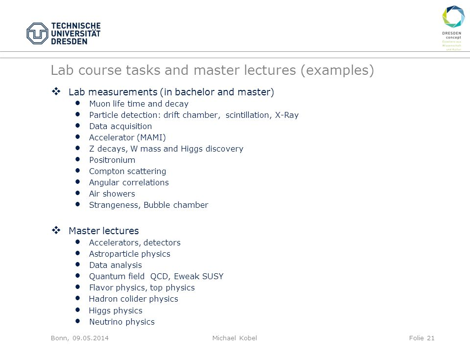 Lab course tasks and master lectures (examples)  Lab measurements (in bachelor and master) Muon life time and decay Particle detection: drift chamber, scintillation, X-Ray Data acquisition Accelerator (MAMI) Z decays, W mass and Higgs discovery Positronium Compton scattering Angular correlations Air showers Strangeness, Bubble chamber  Master lectures Accelerators, detectors Astroparticle physics Data analysis Quantum field QCD, Eweak SUSY Flavor physics, top physics Hadron colider physics Higgs physics Neutrino physics Bonn, 09.05.2014Michael KobelFolie 21