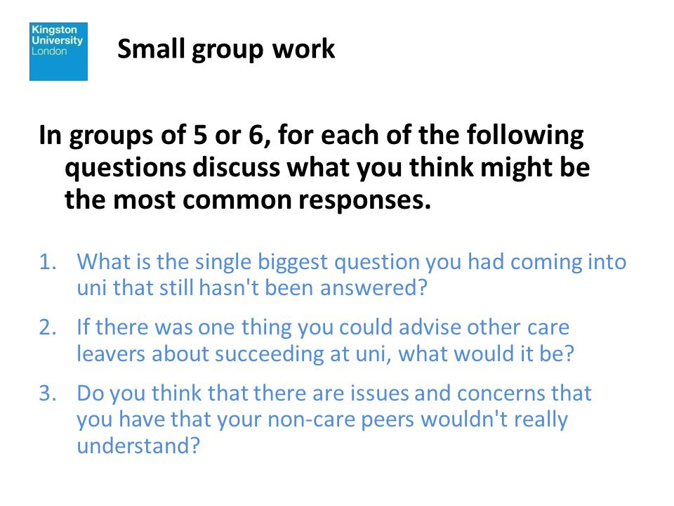 Small group work In groups of 5 or 6, for each of the following questions discuss what you think might be the most common responses.