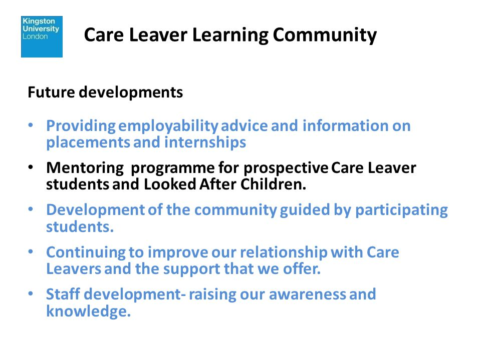 Care Leaver Learning Community Future developments Providing employability advice and information on placements and internships Mentoring programme for prospective Care Leaver students and Looked After Children.