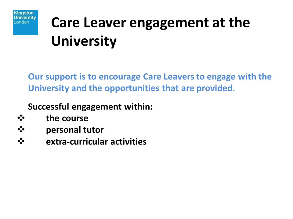 Care Leaver engagement at the University Our support is to encourage Care Leavers to engage with the University and the opportunities that are provided.