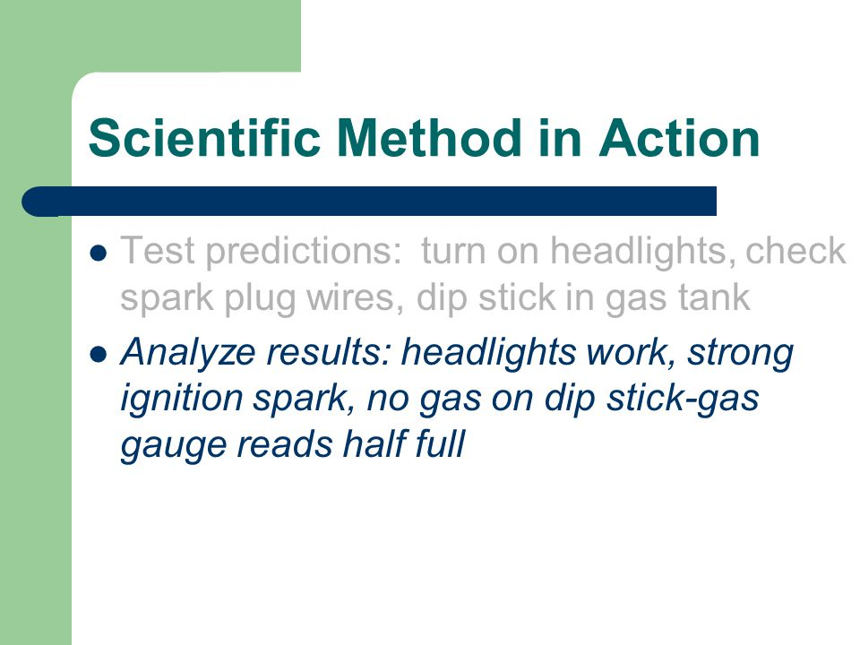 Scientific Method in Action Test predictions: turn on headlights, check spark plug wires, dip stick in gas tank Analyze results: headlights work, stro