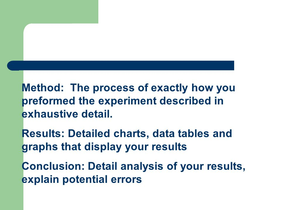 Method: The process of exactly how you preformed the experiment described in exhaustive detail. Results: Detailed charts, data tables and graphs that