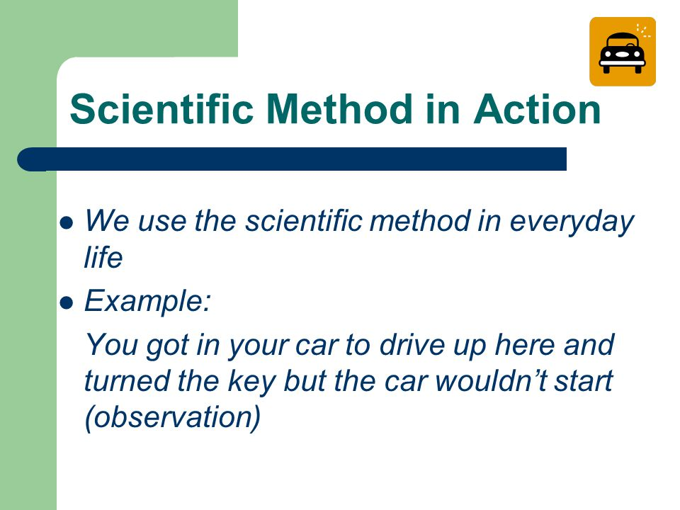 Scientific Method in Action We use the scientific method in everyday life Example: You got in your car to drive up here and turned the key but the car