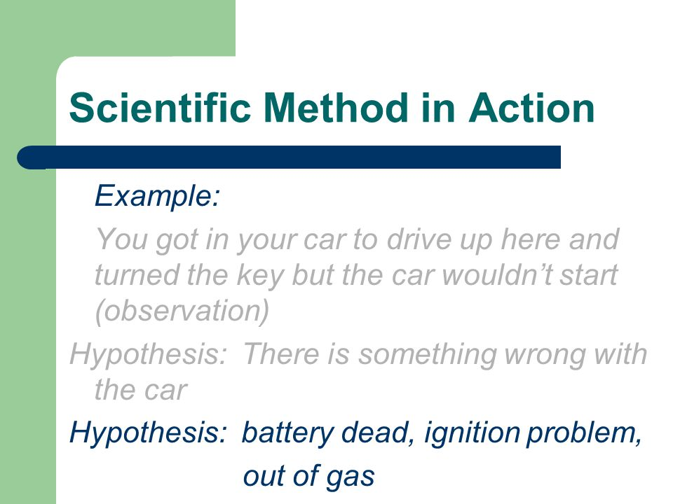 Scientific Method in Action Example: You got in your car to drive up here and turned the key but the car wouldn't start (observation) Hypothesis: Ther
