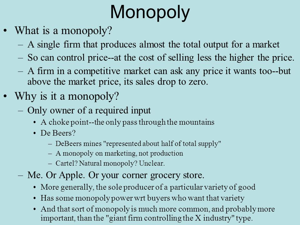 Monopoly What is a monopoly? –A single firm that produces almost the total output for a market –So can control price--at the cost of selling less the