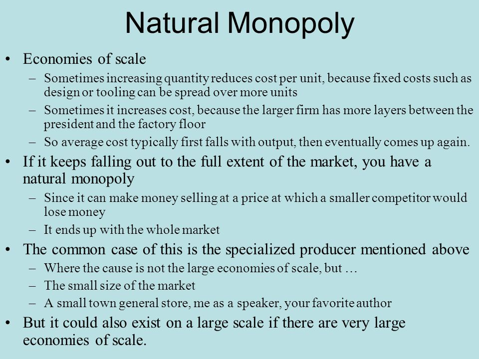 Natural Monopoly Economies of scale –Sometimes increasing quantity reduces cost per unit, because fixed costs such as design or tooling can be spread